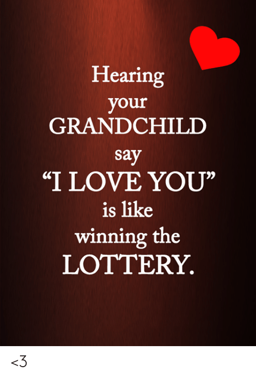 "Lottery: Hearing  your  GRANDCHILD  say  ""I LOVE YOU""  is like  winning the  LOTTERY <3"