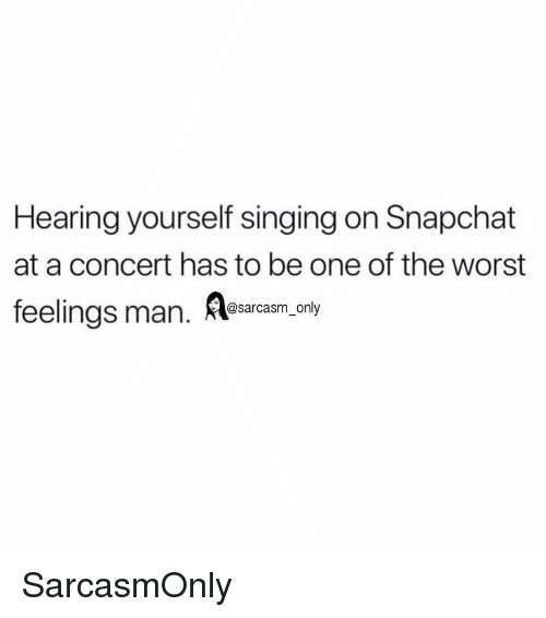 Funny, Memes, and Singing: Hearing yourself singing on Snapchat  at a concert has to be one of the worst  feelings man. osarcasm only SarcasmOnly
