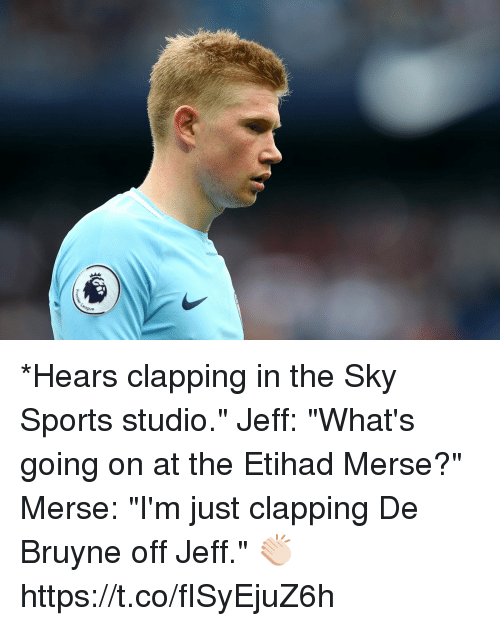 "Sky Sports: *Hears clapping in the Sky Sports studio.""  Jeff: ""What's going on at the Etihad Merse?""  Merse: ""I'm just clapping De Bruyne off Jeff."" 👏🏻 https://t.co/fISyEjuZ6h"