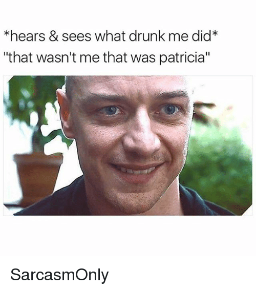 """Drunk, Funny, and Memes: *hears & sees what drunk me did*  """"that wasn't me that was patricia"""" SarcasmOnly"""