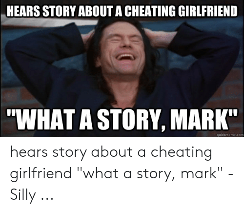 """Cheating Girlfriend Meme: HEARS STORY ABOUT A CHEATING GIRLFRIEND  """"WHAT A STORY, MARK""""  quickmeme.com hears story about a cheating girlfriend """"what a story, mark"""" - Silly ..."""
