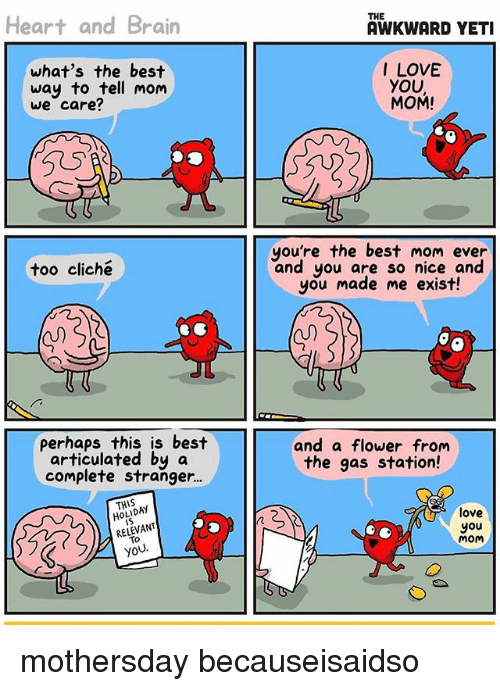 Awkward Yeti, Love, and Memes: Heart and Brain  what's the best  way to tell mom  we care?  too cliche  Perhaps this is best  articulated by a  complete Stranger.  HOLIDAY  RELEVANT  you.  THE  AWKWARD YETI  I LOVE  YOU  MOM!  you're the best mom ever  and you are so nice and  you made me exist!  and a flower from  the gas station!  love  you  MOM mothersday becauseisaidso