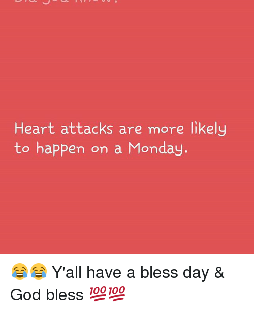 Having A Blessed Day: Heart attacks are more likely  to happen on a Monday. 😂😂 Y'all have a bless day & God bless 💯💯