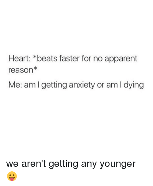 L Dies: Heart: beats faster for no apparent  reason  Me: am getting anxiety or am l dying we aren't getting any younger 😛