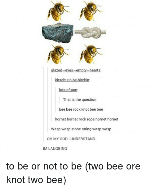 puns: heart  kirschtein-be-bitchin:  lots-of-pun  That is the question  bee bee rock knot bee bee  hornet hornet rock rope hornet hornet  Wasp wasp stone string wasp wasp  OH MY GODI UNDERSTAND  IM LAUGIIING to be or not to be (two bee ore knot two bee)