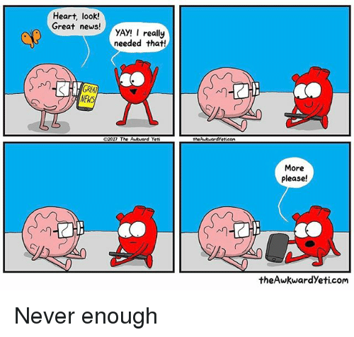 never enough: Heart, look!  Great news!  YAY! I really  needed that!  NEWS  2017 The  d yeti  theAwkMardyeticoMa  More  Please!  the Awkward yeti.com Never enough