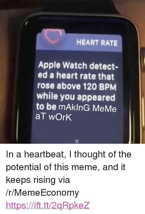 "Apple, Apple Watch, and Meme: HEART RATE  Apple Watch detect-  ed a heart rate that  rose above 120 BPM  while you appeared  to be mAkInG MeMe  aT wOrk <p>In a heartbeat, I thought of the potential of this meme, and it keeps rising via /r/MemeEconomy <a href=""https://ift.tt/2qRpkeZ"">https://ift.tt/2qRpkeZ</a></p>"
