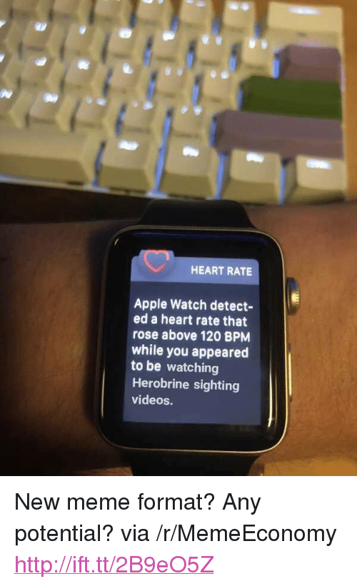 "Apple, Apple Watch, and Meme: HEART RATE  Apple Watch detect-  ed a heart rate that  rose above 120 BPMM  while you appeared  to be watching  Herobrine sighting  videos. <p>New meme format? Any potential? via /r/MemeEconomy <a href=""http://ift.tt/2B9eO5Z"">http://ift.tt/2B9eO5Z</a></p>"