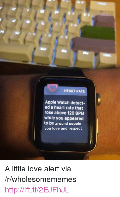 "Apple, Apple Watch, and Love: HEART RATE  Apple Watch detect-  ed a heart rate that  rose above 120 BPM  while you appeared  to be around people  you love and respect <p>A little love alert via /r/wholesomememes <a href=""http://ift.tt/2EJFhJL"">http://ift.tt/2EJFhJL</a></p>"