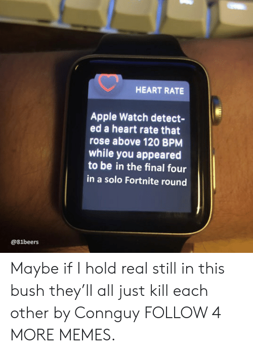 final four: HEART RATE  Apple Watch detect-  ed a heart rate that  rose above 120 BPM  while you appeared  to be in the final four  in a solo Fortnite round  @81beers Maybe if I hold real still in this bush they'll all just kill each other by Connguy FOLLOW 4 MORE MEMES.