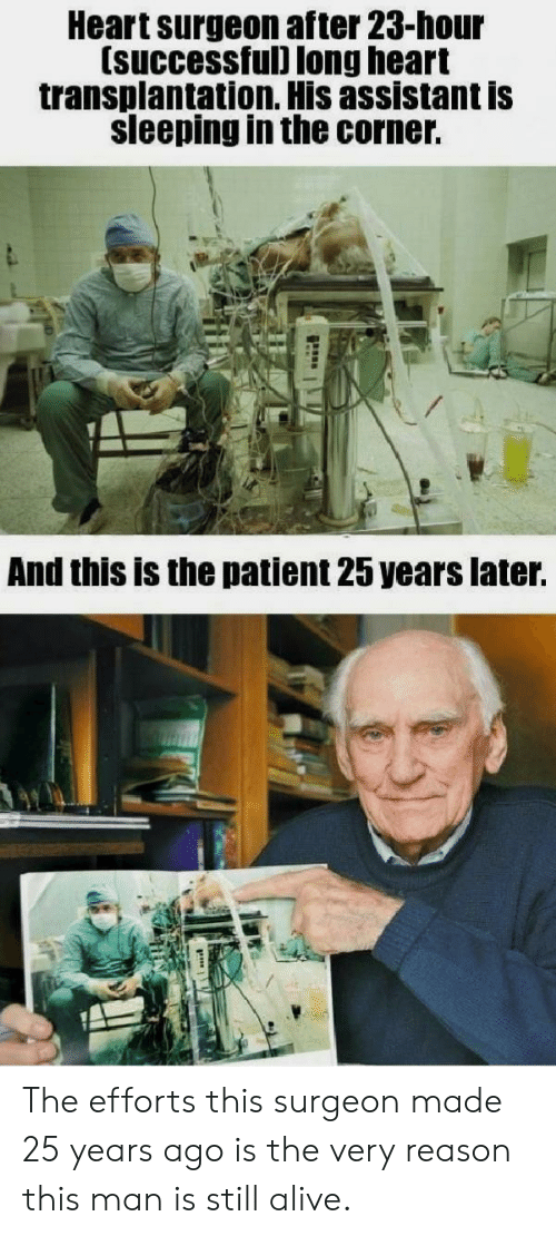 In The Corner: Heart surgeon after 23-hour  (successful) long heart  transplantation. His assistant is  sleeping in the corner.  And this is the patient 25 years later. The efforts this surgeon made 25 years ago is the very reason this man is still alive.