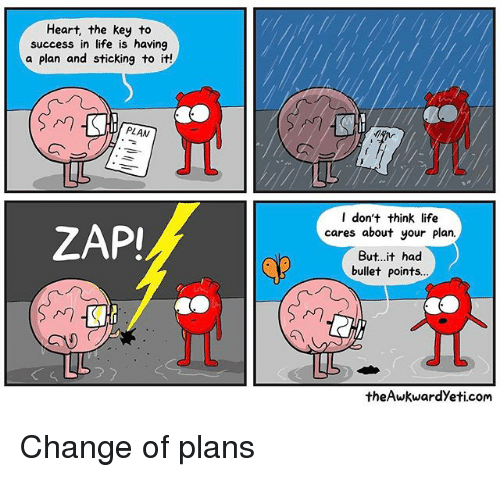 Awkward Yeti, Life, and Memes: Heart, the key to  success in life is having  a plan and sticking to it!  PLAN  LL  ZAPI  LL  I don't think life  cares about your plan  But it had  bullet points...  the Awkward yeti.com Change of plans