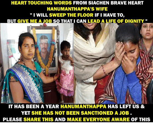 "Memes, Brave, and Braves: HEART TOUCHING WORDS FROM SIACHEN BRAVE HEART  HANUMANTHAPPA'S WIFE  ""I WILL SWEEP THE FLOOR IFI HAVE TO  BUT GIVE ME A JOB SO THAT I CAN LEAD A LIFE OF DIGNITY  IT HAS BEEN A YEAR HANUMANTHAPPA HAS LEFT US &  YET SHE HAS NOT BEEN SANCTIONED A JOB.  PLEASE SHARE THIS AND MAKE EVERYONE AWARE OF THIS"