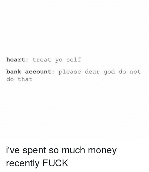 Fucking, God, and Money: heart: treat yo self  bank account: please dear god do not  do that i've spent so much money recently FUCK