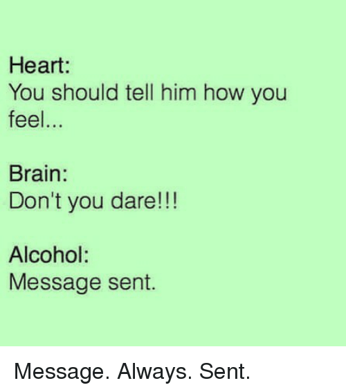 Alcohol, Brain, and Heart: Heart:  You should tell him how you  feel.  Brain  Don't you dare!!!  Alcohol:  Message sent. Message. Always. Sent.