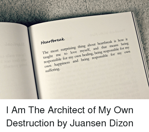 Architect: Heartbreak  The most surprising thing about heartbreak is how it  taught me to love myself, and that means being  responsible for my own healing, being responsible for my  own happiness and being responsible for my own  suffering. I Am The Architect of My Own Destruction by Juansen Dizon