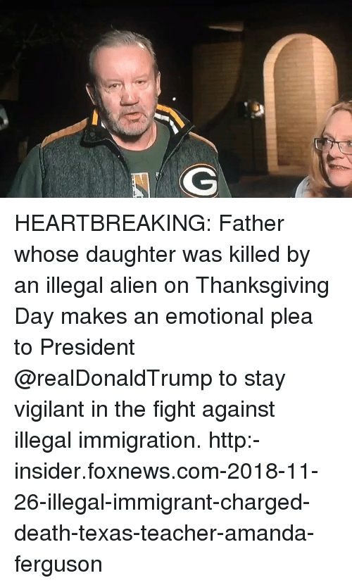 Immigration: HEARTBREAKING: Father whose daughter was killed by an illegal alien on Thanksgiving Day makes an emotional plea to President @realDonaldTrump to stay vigilant in the fight against illegal immigration. http:-insider.foxnews.com-2018-11-26-illegal-immigrant-charged-death-texas-teacher-amanda-ferguson
