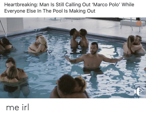 Polo: Heartbreaking: Man ls Still Calling Out 'Marco Polo' While  Everyone Else In The Pool Is Making Out me irl