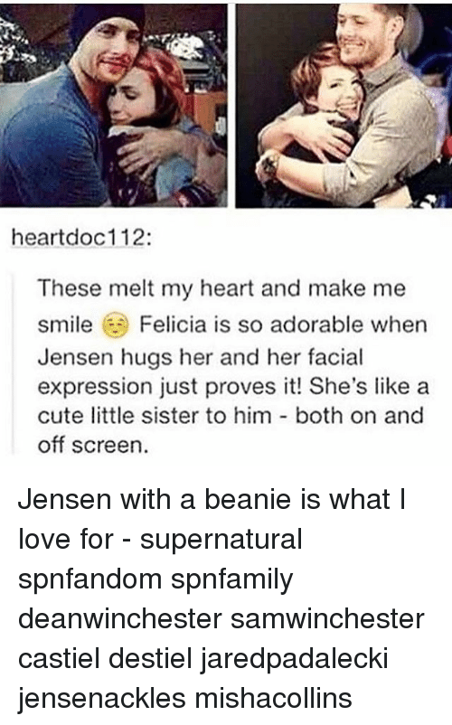 facial-expression: heartdoc112:  These melt my heart and make me  smile Felicia is so adorable when  Jensen hugs her and her facial  expression just proves it! She's like a  cute little sister to him both on and  off screen. Jensen with a beanie is what I love for - supernatural spnfandom spnfamily deanwinchester samwinchester castiel destiel jaredpadalecki jensenackles mishacollins