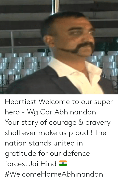 bravery: Heartiest Welcome to our super hero - Wg Cdr Abhinandan ! Your story of courage & bravery shall ever make us proud ! The nation stands united in gratitude for our defence forces.   Jai Hind 🇮🇳 #WelcomeHomeAbhinandan