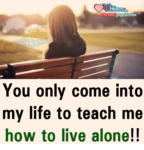 Being Alone, Life, and Memes: Hearts  Fb.com/page 1lovers  You only come into  my life to teach me  how to live alone!!