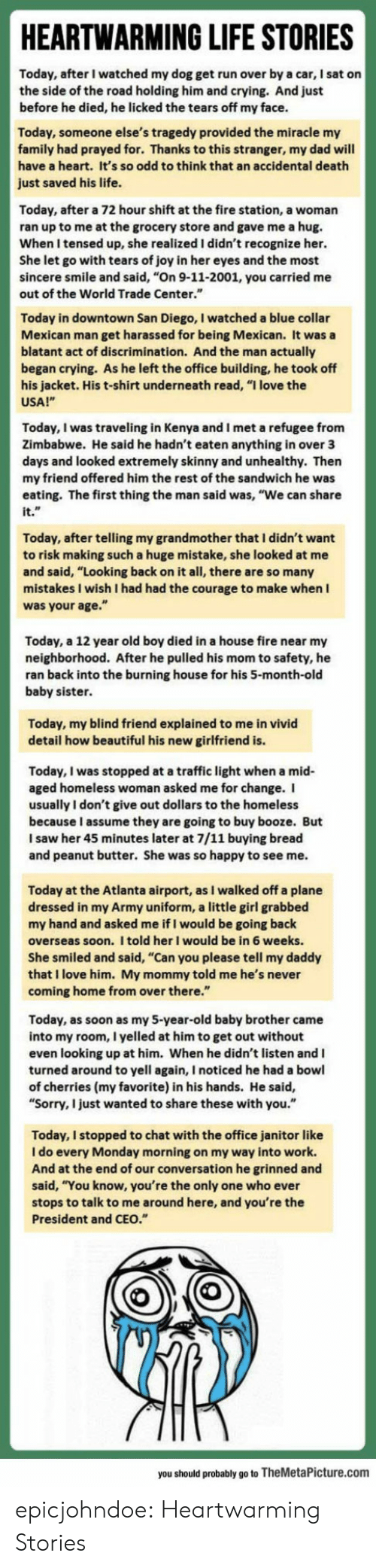 "atlanta airport: HEARTWARMING LIFE STORIES  Today, after I watched my dog get run over by a car, I sat on  the side of the road holding him and crying. And just  before he died, he licked the tears off my face.  ay, someone else's tragedy provided the miracle my  family had prayed for. Thanks to this stranger, my dad will  have a heart. It's so odd to think that an accidental death  just saved his life.  Today, after a 72 hour shift at the fire station, a woman  ran up to me at the grocery store and gave me a hug.  When I tensed up, she realized I didn't recognize her.  She let go with tears of joy in her eyes and the most  sincere smile and said, ""On 9-11-2001, you carried me  out of the World Trade Center.""  Today in downtown San Diego, I watched a blue collar  Mexican man get harassed for being Mexican. It was a  blatant act of discrimination. And the man actually  began crying. As he left the office building, he took off  s jacket. His t-shirt underneath read, ""I love the  USA!""  Today, I was traveling in Kenya and I met a refugee from  Zimbabwe. He said he hadn't eaten anything in over 3  ys and looked extremely skinny and unhealthy. Then  my friend offered him the rest of the sandwich he was  eating. The first thing the man said was, ""We can share  it.  Today, after telling my grandmother that I didn't want  to risk making such a huge mistake, she looked at  nd said, ""Looking back on it all, there are so many  stakes I wish I had had the courage to make when I  was your age.""  Today, a 12 year old boy died in a house fire near my  neighborhood. After he pulled his mom to safety, he  ran back into the burning house for his 5-month-old  baby sister  Today, my blind friend explained to me in vivid  detail how beautiful his new girlfriend is  Today, I was stopped at a traffic light when a mid  aged homeless woman asked me for change. I  usually I don't give out dollars to the homeless  because I assume they are going to buy booze. But  I saw her 45 minutes later at 7/11 buying bread  and peanut butter. She was so happy to see me  Today at the Atlanta airport, as I walked off a plane  dressed in my Army uniform, a little girl grabbed  my hand and asked me if I would be going back  overseas soon. I told her I would be in 6 weeks.  he smiled and said, ""Can you please tell my daddy  that I love him. My mommy told me he's never  coming home from over there  Today, as soon as my 5-year-old baby brother came  into my room, I yelled at him to get out without  even looking up at him. When he didn't listen and I  turned around to yell again, I noticed he had a bowl  of cherries (my favorite) in his hands. He said,  "" .""  Sorry, I just wanted to share these with you  Today, I stopped to chat with the office janitor like  I do every Monday morning on my way into work.  And at the end of our conversation he grinned and  said, ""You know, you're the only one who ever  stops to talk to me around here, and you're the  President and CEO.  you should probably go to TheMetaPicture.com epicjohndoe:  Heartwarming Stories"