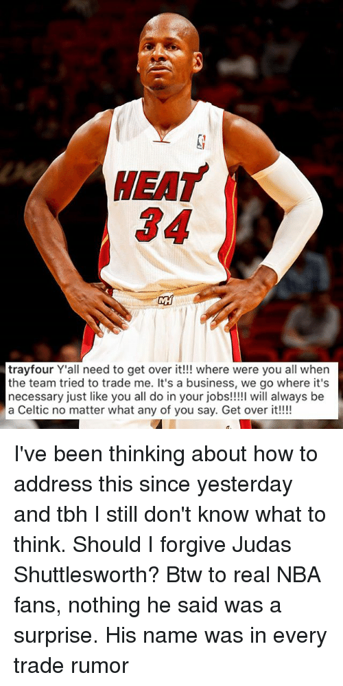 nba-fans: HEAT  34  trayfour Y'all need to get over it!!! where were you all when  the team tried to trade me. It's a business, we go where it's  necessary just like you all do in your jobs!!!! will always be  a Celtic no matter what any of you say. Get over it!!! I've been thinking about how to address this since yesterday and tbh I still don't know what to think. Should I forgive Judas Shuttlesworth? Btw to real NBA fans, nothing he said was a surprise. His name was in every trade rumor