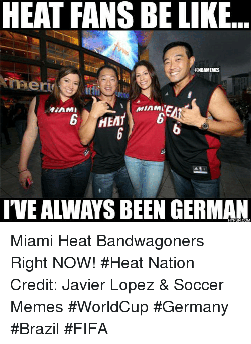 javier lopez: HEAT FANS BE LIKE  @NBAMEMES  MAE  Min  MIAMI  6 HEMT  IVEALIWAYS BEEN GERMAN Miami Heat Bandwagoners Right NOW! #Heat Nation Credit: Javier Lopez & Soccer Memes  #WorldCup #Germany #Brazil #FIFA
