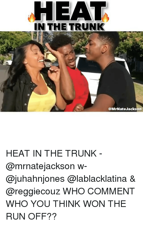 Memes, Run, and Heat: HEAT  IN THE TRUNK  @MrNateJackson HEAT IN THE TRUNK - @mrnatejackson w- @juhahnjones @lablacklatina & @reggiecouz WHO COMMENT WHO YOU THINK WON THE RUN OFF??