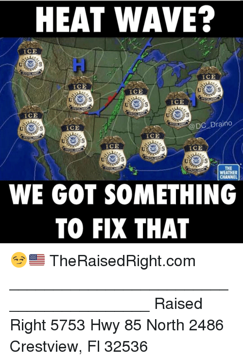 The Weather Channel: HEAT WAVE?  ICE  ui  ICE  ICE  ICE  ICE  ICE  ICE  @DC Draino  ICE  ICE  ICE  THE  WEATHER  CHANNEL  WE GOT SOMETHING  TO FIX THAT 😏🇺🇸 TheRaisedRight.com _________________________________________ Raised Right 5753 Hwy 85 North 2486 Crestview, Fl 32536