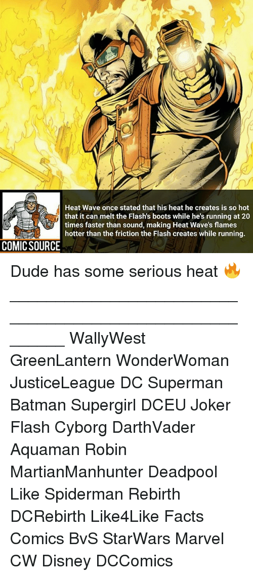 Batman, Disney, and Dude: Heat Wave once stated that his heat he creates is so hot  that it can melt the Flash's boots while he's running at 20  times faster than sound, making Heat Wave's flames  hotter than the friction the Flash creates while running  COMIC SOURCE Dude has some serious heat 🔥 ________________________________________________________ WallyWest GreenLantern WonderWoman JusticeLeague DC Superman Batman Supergirl DCEU Joker Flash Cyborg DarthVader Aquaman Robin MartianManhunter Deadpool Like Spiderman Rebirth DCRebirth Like4Like Facts Comics BvS StarWars Marvel CW Disney DCComics