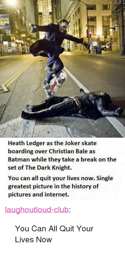 "Heath Ledger: Heath Ledger as the Joker skate  boarding over Christian Bale as  Batman while they take a break on the  set of The Dark Knight.  You can all quit your lives now. Single  greatest picture in the history of  pictures and internet. <p><a href=""http://laughoutloud-club.tumblr.com/post/171689195660/you-can-all-quit-your-lives-now"" class=""tumblr_blog"">laughoutloud-club</a>:</p>  <blockquote><p>You Can All Quit Your Lives Now</p></blockquote>"