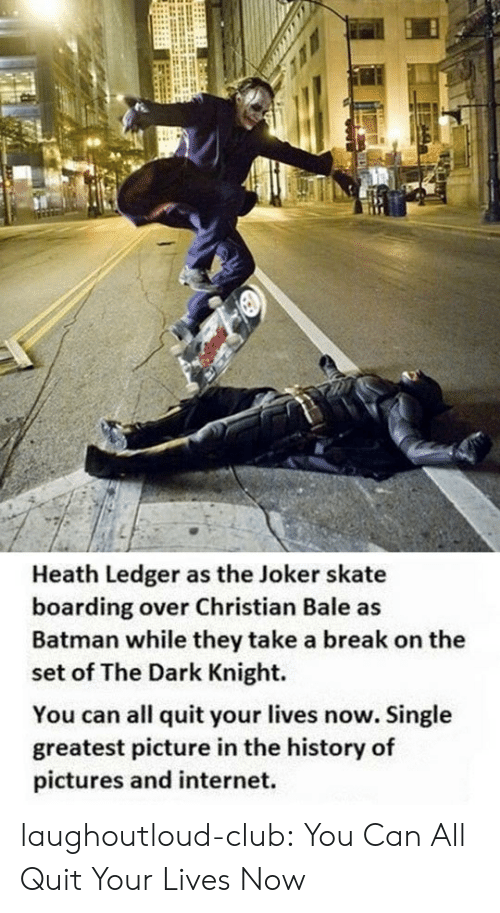 Heath Ledger: Heath Ledger as the Joker skate  boarding over Christian Bale as  Batman while they take a break on the  set of The Dark Knight.  You can all quit your lives now. Single  greatest picture in the history of  pictures and internet. laughoutloud-club:  You Can All Quit Your Lives Now