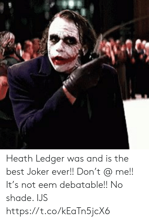 No Shade: Heath Ledger was and is the best Joker ever!! Don't @ me!!  It's not eem debatable!! No shade.  IJS https://t.co/kEaTn5jcX6