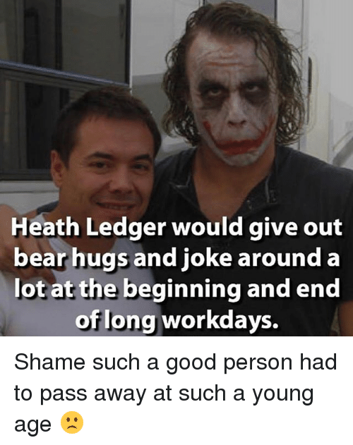 Memes, Bear, and Good: Heath Ledger would give out  bear hugs and joke around a  lot at the beginning and end  of long workdays. Shame such a good person had to pass away at such a young age 🙁