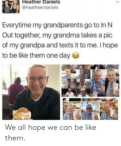 A Pic: Heather Daniels  @heatheerdaniels  Everytime my grandparents go to In N  Out together, my grandma takes a pic  of my grandpa and texts it to me. I hope  to be like them one day  NN-OU We all hope we can be like them.