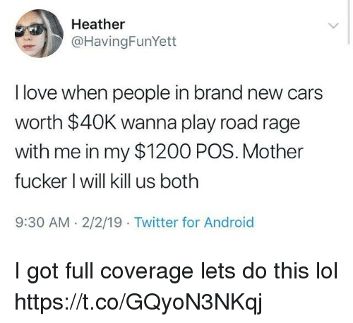 Road Rage: Heather  @HavingFunYett  I love when people in brand new cars  worth $40K wanna play road rage  with me in my $1200 POS. Mother  fucker I will kill us both  9:30 AM. 2/2/19 Twitter for Android I got full coverage lets do this lol https://t.co/GQyoN3NKqj