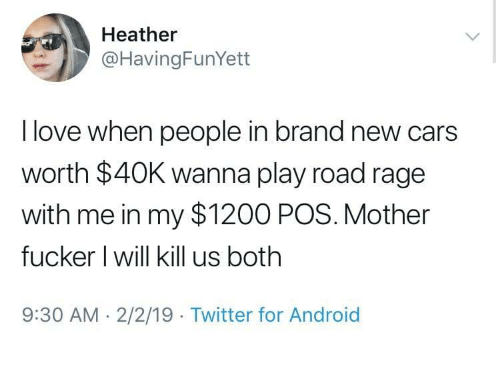 Road Rage: Heather  @HavingFunYett  I love when people in brand new cars  worth $40K wanna play road rage  with me in my $1200 POS. Mother  fucker l will kill us both  9:30 AM-2/2/19 Twitter for Android