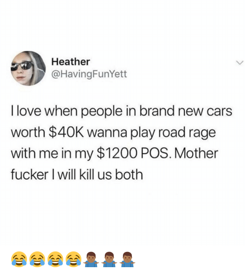 Road Rage: Heather  @HavingFunYett  I love when people in brand new cars  worth $40K wanna play road rage  with me in my $1200 POS. Mother  fucker I will kill us both 😂😂😂😂🤷🏾♂️🤷🏾♂️🤷🏾♂️