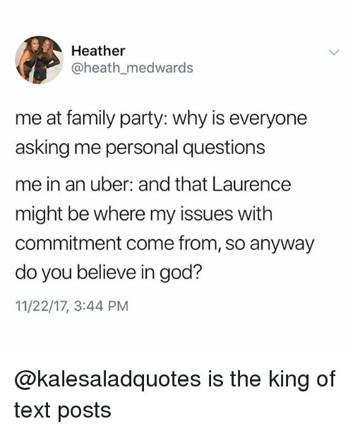 Family, Funny, and God: Heather  @heath medwards  me at family party: why is everyone  asking me personal questions  me in an uber: and that Laurence  might be where my issues witlh  commitment come from, so anyway  do you believe in god?  11/22/17, 3:44 PM @kalesaladquotes is the king of text posts