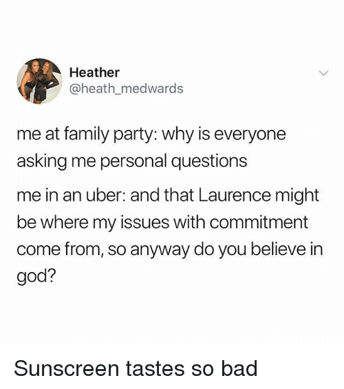 Bad, Family, and God: Heather  @heath_medwards  me at family party: why is everyone  asking me personal questions  me in an uber: and that Laurence might  be where my issues with commitment  come from, so anyway do you believe in  god? Sunscreen tastes so bad