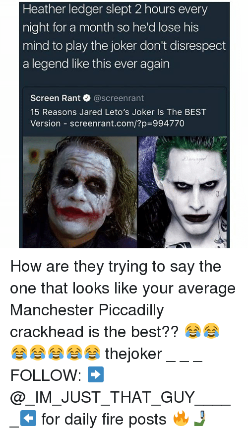 Crackhead, Fire, and Joker: Heather ledger slept 2 hours every  night for a month so he'd lose his  mind to play the joker don't disrespect  a legend like this ever again  Screen Rant@screenrant  15 Reasons Jared Leto's Joker Is The BEST  Version-screenrant.com/?p=994770 How are they trying to say the one that looks like your average Manchester Piccadilly crackhead is the best?? 😂😂😂😂😂😂😂 thejoker _ _ _ FOLLOW: ➡@_IM_JUST_THAT_GUY_____⬅ for daily fire posts 🔥🤳🏼