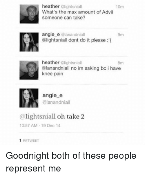 Advil, Memes, and Pain: heather lightsniall  What's the max amount of Advil  someone can take?  10m  angie e elanandniall  @lightsniall dont do it please: (  9m  heather elightsniall  8m  @lanandniall no im asking bc i have  knee pain  angie e  @lanandniall  @lightsniall oh take 2  10:57 AM-19 Dec 14  1 RETWEET Goodnight both of these people represent me