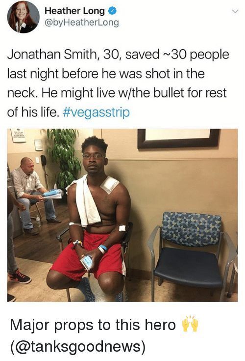 Life, Memes, and Live: Heather Long  @byHeatherLong  Jonathan Smith, 30, saved 30 people  last night before he was shot in the  neck. He might live w/the bullet for rest  of his life. Major props to this hero 🙌 (@tanksgoodnews)