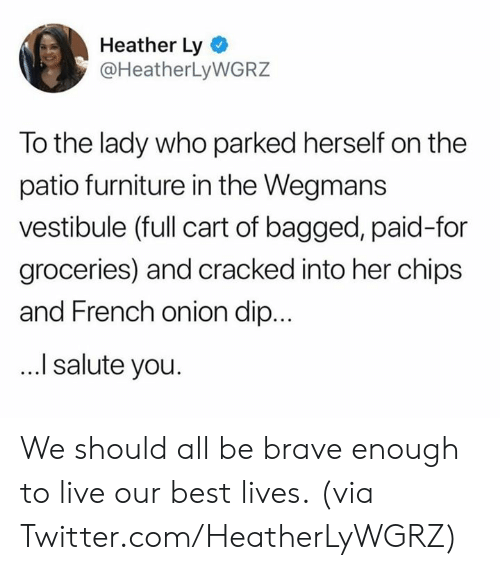 I Salute You: Heather Ly  @HeatherLyWGRZ  To the lady who parked herself on the  patio furniture in the Wegmans  vestibule (full cart of bagged, paid-for  groceries) and cracked into her chips  and French onion dip...  I salute you. We should all be brave enough to live our best lives.  (via Twitter.com/HeatherLyWGRZ)