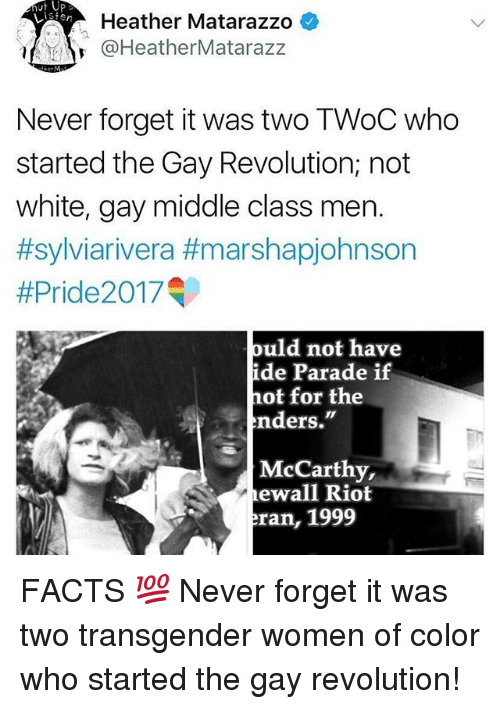 "Facts, Memes, and Riot: Heather Matarazzo *  @HeatherMatarazz  Never forget it was two TWoC who  started the Gay Revolution; not  white, gay middle class men.  #sylviarivera #marshapjohnson  #Pride20 17  ould not have  de Parade if  hot for the  nders.""  McCarthy,  ewall Riot  ran, 1999 FACTS 💯 Never forget it was two transgender women of color who started the gay revolution!"