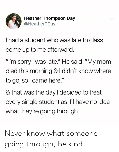 """Late To Class: Heather Thompson Day  @HeatherTDay  I had a student who was late to class  come up to me afterward.  """"I'm sorry l was late."""" He said. """"My mom  died this morning & I didn't know where  to go, so l came here.""""  & that was the day I decided to treat  every single student as if I have no idea  what they're going through. Never know what someone going through, be kind."""