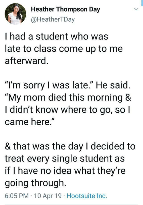 """hootsuite: Heather Thompson Day  @HeatherTDay  I had a student who was  late to class come up to me  afterward  """"T'm sorry I was late."""" He said  """"My mom died this morning &  I didn't know where to go, so I  came here""""  & that was the day l decided to  treat every single student as  if I have no idea what they re  going through.  6:05 PM 10 Apr 19 Hootsuite Inc."""