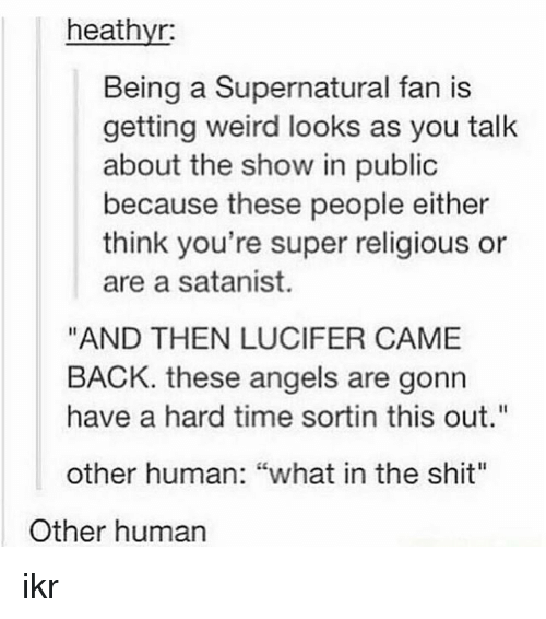 """Weird Looks: heathyr:  Being a Supernatural fan is  getting weird looks as you talk  about the show in public  because these people either  think you're super religious or  are a satanist.  """"AND THEN LUCIFER CAME  BACK. these angels are gonn  have a hard time sortin this out""""  other human: """"what in the shit""""  Other human ikr"""