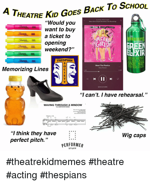 "Girls, School, and Grey: HEATRE KID GOES BAcK To ScHoOL  ""Would you  want to buy  a ticket to  opening  weekend?""  Mean Girls (Original Broadway Cast Recording)  OR)  MEA  WIZARD  53  ELEXIR  MORNING  URE-ALL  ONE SIP  THESPIAN  Meet The Plastics  Grey Henson  EVER  Memorizing Lines  1:42  2:36  SM  18 Devices Available  ""I can't. I have rehearsal.""  WAVING THROUGHIA WINDOW  AC# DS  ""I think they have :  perfect pitch.""  Wig caps  PERFORMER  STUFF #theatrekidmemes #theatre #acting #thespians"